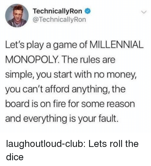 Play A Game: TechnicallyRon  @TechnicallyRon  Let's play a game of MILLENNIA!L  MONOPOLY. The rules are  simple, you start with no money,  you can't afford anything, the  board is on fire for some reason  and everything is your fault. laughoutloud-club:  Lets roll the dice