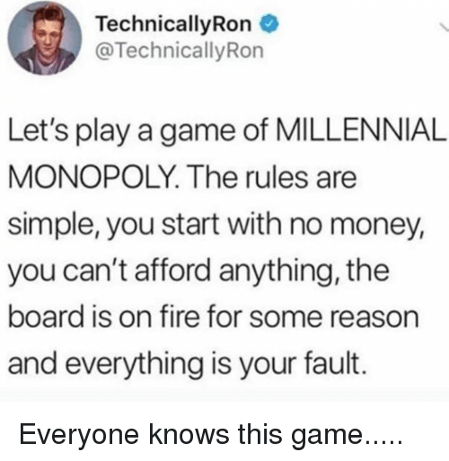 Millennial Monopoly: TechnicallyRon  @TechnicallyRon  Let's play a game of MILLENNIAL  MONOPOLY. The rules are  simple, you start with no money,  you can't afford anything, the  board is on fire for some reason  and everything is your fault. Everyone knows this game.....