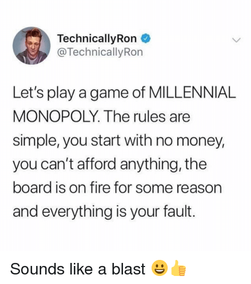 Millennial Monopoly: TechnicallyRon  @TechnicallyRon  Let's play a game of MILLENNIAL  MONOPOLY. The rules are  simple, you start with no money,  you can't afford anything, the  board is on fire for some reason  and everything is your fault. Sounds like a blast 😀👍