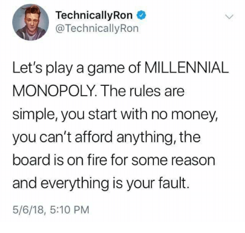 Millennial Monopoly: TechnicallyRon  @TechnicallyRon  Let's play a game of MILLENNIAL  MONOPOLY. The rules are  simple, you start with no money,  you can't afford anything, the  board is on fire for some reason  and everything is your fault.  5/6/18, 5:10 PM