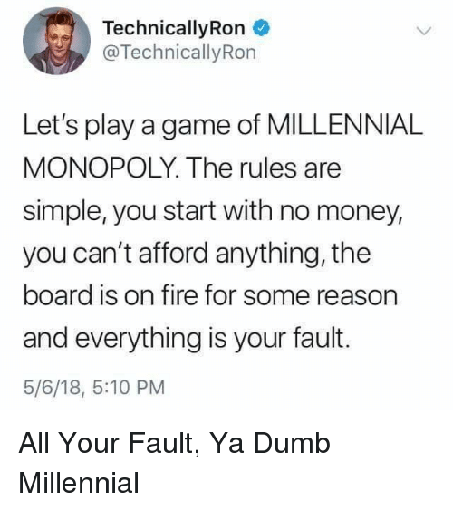 Millennial Monopoly: TechnicallyRon  @TechnicallyRon  Let's play a game of MILLENNIAL  MONOPOLY. The rules are  simple, you start with no money,  you can't afford anything, the  board is on fire for some reason  and everything is your fault.  5/6/18, 5:10 PM All Your Fault, Ya Dumb Millennial