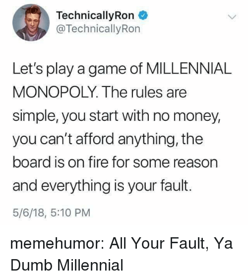 Millennial Monopoly: TechnicallyRon  @TechnicallyRon  Let's play a game of MILLENNIAL  MONOPOLY. The rules are  simple, you start with no money,  you can't afford anything, the  board is on fire for some reason  and everything is your fault.  5/6/18, 5:10 PM memehumor:  All Your Fault, Ya Dumb Millennial