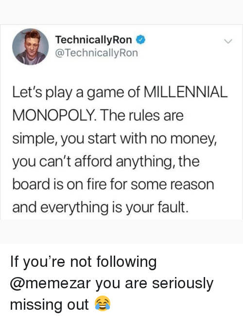Fire, Memes, and Money: TechnicallyRon  @TechnicallyRon  Let's play a game of MILLENNIAL  MONOPOLY. The rules are  simple, you start with no money,  you can't afford anything, the  board is on fire for some reason  and everything is your fault. If you're not following @memezar you are seriously missing out 😂