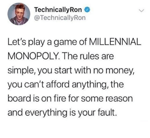 Millennial Monopoly: TechnicallyRon  @TechnicallyRon  Let's play a game of MILLENNIAL  MONOPOLY. The rules are  simple, you start with no money,  you can't afford anything, the  board is on fire for some reason  and everything is your fault.