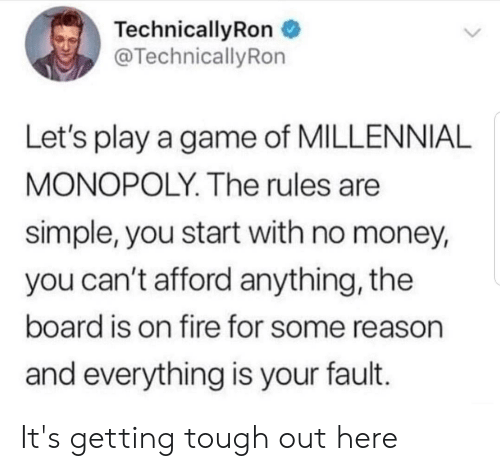 Millennial Monopoly: TechnicallyRon  @TechnicallyRon  Let's play a game of MILLENNIAL  MONOPOLY. The rules are  simple, you start with no money,  you can't afford anything, the  board is on fire for some reason  and everything is your fault. It's getting tough out here