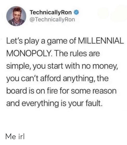 Millennial Monopoly: TechnicallyRon  @TechnicallyRon  Let's play a game of MILLENNIAL  MONOPOLY. The rules are  simple, you start with no money,  you can't afford anything, the  board is on fire for some reason  and everything is your fault. Me irl