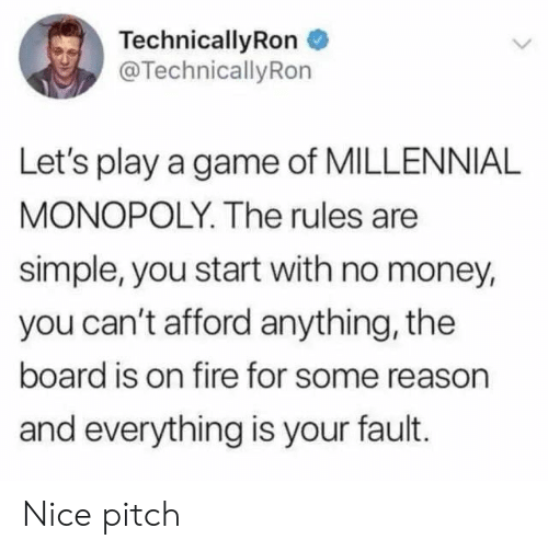 Millennial Monopoly: TechnicallyRon  @TechnicallyRon  Let's play a game of MILLENNIAL  MONOPOLY. The rules are  simple, you start with no money,  you can't afford anything, the  board is on fire for some reason  and everything is your fault. Nice pitch