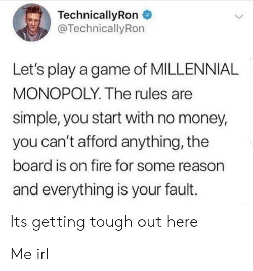 Millennial Monopoly: TechnicallyRon  @TechnicallyRon  Let's play a game of MILLENNIAL  MONOPOLY. The rules are  simple, you start with no money,  you can't afford anything, the  board is on fire for some reason  and everything is your fault.  Its getting tough out here Me irl