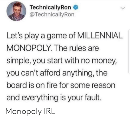 Millennial Monopoly: TechnicallyRon  @TechnicallyRon  Let's play a game of MILLENNIAL  MONOPOLY. The rules are  simple, you start with no money,  you can't afford anything, the  board is on fire for some reason  and everything is your fault. Monopoly IRL
