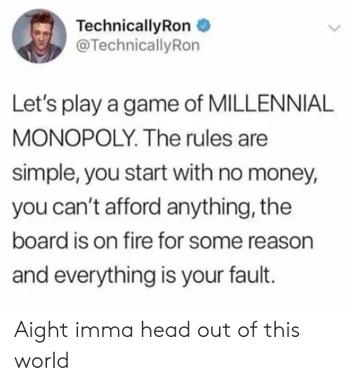Millennial Monopoly: TechnicallyRon  @TechnicallyRon  Let's play a game of MILLENNIAL  MONOPOLY. The rules are  simple, you start with no money,  you can't afford anything, the  board is on fire for some reason  and everything is your fault. Aight imma head out of this world