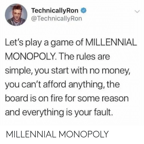 Millennial Monopoly: TechnicallyRon  @TechnicallyRon  Let's play a game of MILLENNIAL  MONOPOLY. The rules are  simple, you start with no money,  you can't afford anything, the  board is on fire for some reason  and everything is your fault. MILLENNIAL MONOPOLY