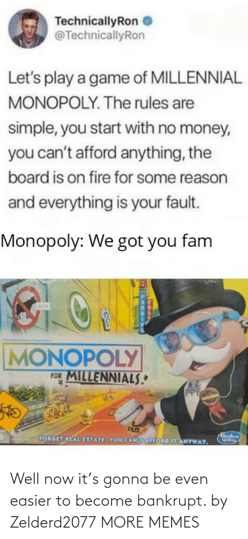 Millennial Monopoly: TechnicallyRon  @TechnicallyRon  Let's play a game of MILLENNIAL  MONOPOLY. The rules are  simple, you start with no money,  you can't afford anything, the  board is on fire for some reason  and everything is your fault.  Monopoly: We got you fam  sis.  MONOPOLY  FOR MILLENNIALS,*  K.  Hashro  FORGET REAL ESTATE. YOU CANTAFFORD IT ANYWAY. Well now it's gonna be even easier to become bankrupt. by Zelderd2077 MORE MEMES
