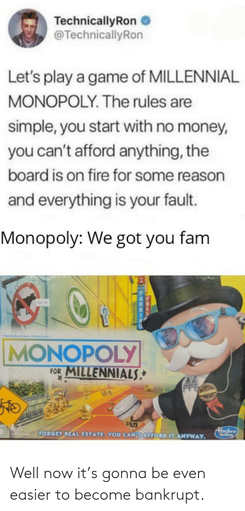 Become: TechnicallyRon  @TechnicallyRon  Let's play a game of MILLENNIAL  MONOPOLY. The rules are  simple, you start with no money,  you can't afford anything, the  board is on fire for some reason  and everything is your fault.  Monopoly: We got you fam  sis.  MONOPOLY  FOR MILLENNIALS,*  K.  Hashro  FORGET REAL ESTATE. YOU CANTAFFORD IT ANYWAY. Well now it's gonna be even easier to become bankrupt.