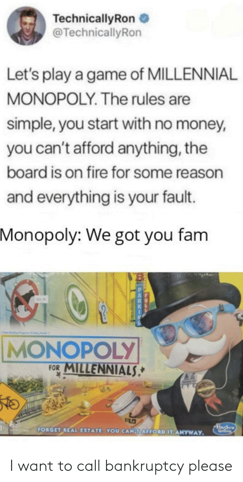 Millennial Monopoly: TechnicallyRon  @TechnicallyRon  Let's play a game of MILLENNIAL  MONOPOLY. The rules are  simple, you start with no money,  you can't afford anything, the  board is on fire for some reason  and everything is your fault.  Monopoly: We got you fam  MONOPOLY  FOR MILLENNIALS*  Hashro  FORGET REAL ESTATE. YOU CANTAFFORD IT ANYWAY. I want to call bankruptcy please