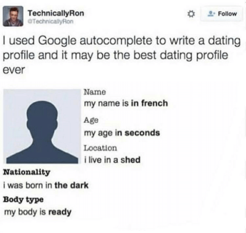 Dating, Google, and Best: TechnicalyRon  TechnicallyRon  #  Follow  used Google autocomplete to write a dating  profile and it may be the best dating profile  ever  Name  my name is in french  Age  my age in seconds  Location  i live in a shed  Nationality  i was born in the dark  Body type  my body is ready