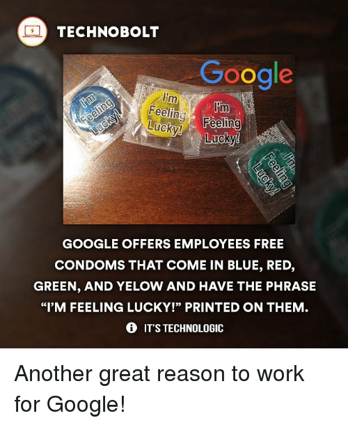 """Google, Memes, and Work: TECHNO BOLT  Google  Im  lom  Feeling-  Feeling  Lucky!  GOOGLE OFFERS EMPLOYEES FREE  CONDOMS THAT COME IN BLUE, RED,  GREEN, AND YELOW AND HAVE THE PHRASE  """"I'M FEELING LUCKY!"""" PRINTED ON THEM  IT'S TECHNOLOGIC Another great reason to work for Google!"""