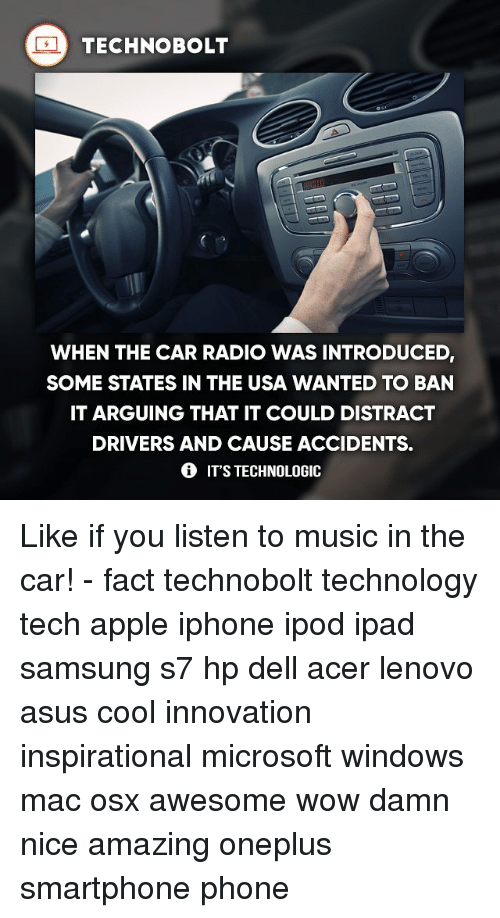 Distracte: TECHNO BOLT  WHEN THE CAR RADIO WAS INTRODUCED  SOME STATES IN THE USA WANTED TO BAN  IT ARGUING THAT IT COULD DISTRACT  DRIVERS AND CAUSE ACCIDENTS.  IT'S TECHNOLOGIC Like if you listen to music in the car! - fact technobolt technology tech apple iphone ipod ipad samsung s7 hp dell acer lenovo asus cool innovation inspirational microsoft windows mac osx awesome wow damn nice amazing oneplus smartphone phone