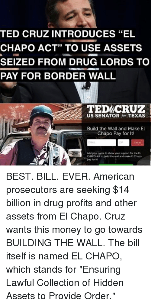 """drug lords: TED CRUZ INTRODUCES """"EL  CHAPO ACT"""" TO USE ASSETS  SEIZED FROM DRUG LORDS TO  PAY FOR BORDER WALL  TED CRUZ  US SENATOR  for TEXAS  Build the Wall and Make El  Chapo Pay for It!  Add yourname to show your support for EL  pay for BEST. BILL. EVER. American prosecutors are seeking $14 billion in drug profits and other assets from El Chapo. Cruz wants this money to go towards BUILDING THE WALL. The bill itself is named EL CHAPO, which stands for """"Ensuring Lawful Collection of Hidden Assets to Provide Order."""""""