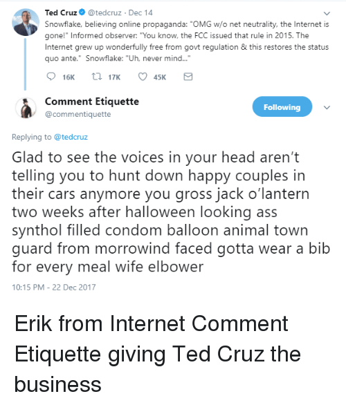 """synthol: Ted Cruz@tedcruz Dec 14  Snowflake, believing online propaganda: """"OMG w/o net neutrality, the Internet is  gone!"""" Informed observer: """"You know, the FCC issued that rule in 2015. The  Internet grew up wonderfully free from govt regulation & this restores the status  quo ante."""" Snowflake: """"Uh, never mind..."""".  16K 17K C45K  Comment Etiquette  @commentiquette  Following  Replying to @tedcruz  Glad to see the voices in your head aren't  telling you to hunt down happy couples in  their cars anymore you gross jack o'lantern  two weeks after halloween looking ass  synthol filled condom balloon animal town  guard from morrowind faced gotta wear a bib  for every meal wife elbower  10:15 PM-22 Dec 2017"""