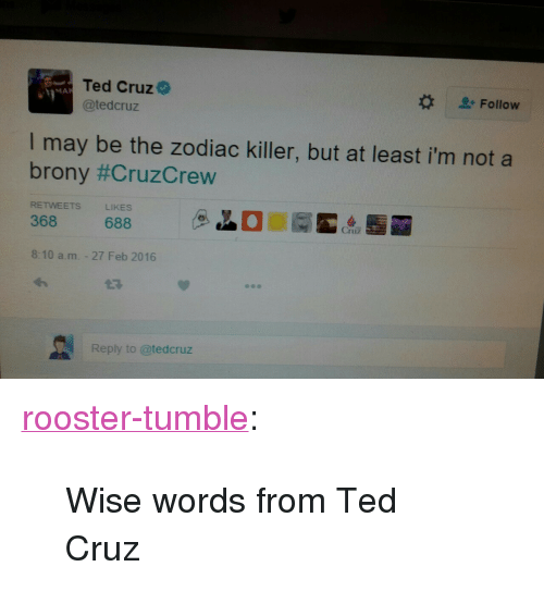 """brony: Ted Cruz  @tedcruz  MA  Follow  I may be the zodiac killer, but at least i'm not a  brony #CruzCrew  RETWEETS  LIKES  368 688  8:10 a.m. - 27 Feb 2016  27  Reply to @tedcruz <p><a class=""""tumblr_blog"""" href=""""http://rooster-tumble.tumblr.com/post/140168168035"""">rooster-tumble</a>:</p> <blockquote> <p>Wise words from Ted Cruz</p> </blockquote>"""