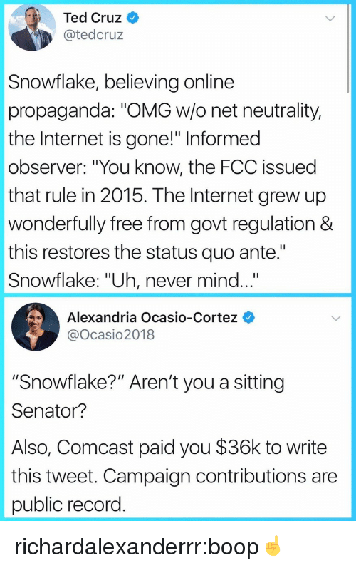 """Internet, Omg, and Target: Ted Cruz  @tedcruz  Snowflake, believing online  propaganda: """"OMG w/o net neutrality,  the Internet is gone!"""" Informed  observer: """"You know, the FCC issued  that rule in 2015. The Internet grew up  wonderfully free from govt regulation &  this restores the status quo ante.""""  Snowflake: """"Uh, never mind...""""  Alexandria Ocasio-Cortez  @Ocasio2018  """"Snowflake?"""" Aren't you a sitting  Senator?  Also, Comcast paid you $36k to write  this tweet. Campaign contributions are  public record richardalexanderrr:boop☝️"""