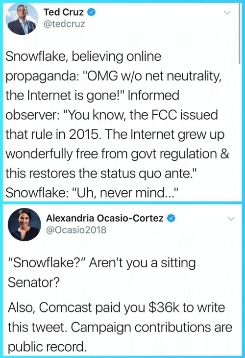 """cortez: Ted Cruz  @tedcruz  Snowflake, believing online  propaganda: """"OMG w/o net neutrality,  the Internet is gone!"""" Informed  observer: """"You know, the FCC issued  that rule in 2015. The Internet grew up  wonderfully free from govt regulation &  this restores the status quo ante.""""  Snowflake: """"Uh, never mind...""""  Alexandria Ocasio-Cortez  @Ocasio2018  """"Snowflake?"""" Aren't you a sitting  Senator?  Also, Comcast paid you $36k to write  this tweet. Campaign contributions are  public record"""