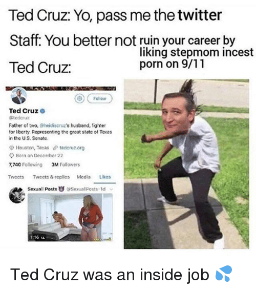 Passe: Ted Cruz: Yo, pass me the twitter  Staff: You better not ruin your career by  Ted Cruz  liking stepmom incest  porn on 9/11  ) Fellovw  Ted Cruz  Stederuz  Father of two, Sheidiscruz's husband, fighter  tor lberty. Representing the great state ol Toxs  in the U.S. Senate  Houston, Toxas tedcnuz.org  Born on Decomber 22  7,740 Folowing  3M Follawers  Tweots Twoets& replles Media Likos  Sexuall Posts  ise ualposts. Id  1:16 ㅨ Ted Cruz was an inside job 💦