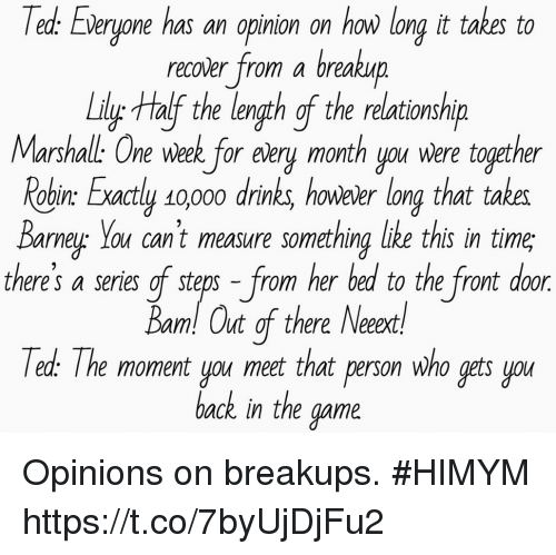 Memes, Ted, and The Game: Ted.  Everyone has an opinion on how long it takes to  recover from a breakup  LilytHalf the length gf the relationship  Marshall: One week for eèery month you were together  obin: Exactly so0oo drinks, howeler long that takes  Barne You cant measure something like this in time  there's a series of sters - from her bed to the front door  am! Out of there Neeext  Ted.: The moment you meet that person who gets you  back in the game Opinions on breakups. #HIMYM https://t.co/7byUjDjFu2