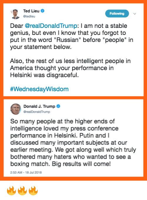 "America, Boxing, and Memes: Ted Lieu  Following  @tedlieu  Dear @realDonaldTrump: I am not a stable  genius, but even I know that you forgot to  put in the word ""Russian"" before ""people"" in  your statement below.  Also, the rest of us less intelligent people in  America thought your performance in  Helsinki was disgraceful.  #WednesdayWisdom  Donald J. Trump  rump  So many people at the higher ends of  intelligence loved my press conference  performance in Helsinki. Putin and I  discussed many important subjects at our  earlier meeting. We got along well which truly  bothered many haters who wanted to see a  boxing match. Big results will come!  2:53 AM - 18 Jul 2018 🔥🔥🔥"