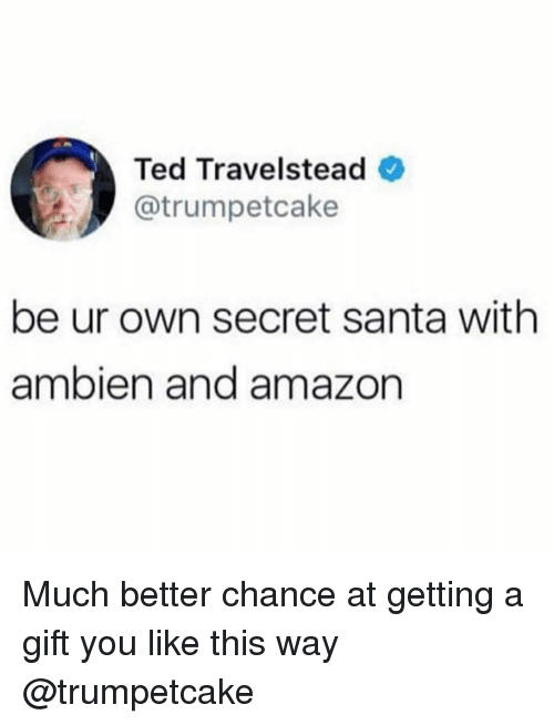 Amazon, Ted, and Ambien: Ted Travelstead  @trumpetcake  be ur own secret santa with  ambien and amazon Much better chance at getting a gift you like this way @trumpetcake