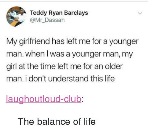 """Club, Life, and Tumblr: Teddy Ryan Barclays  @Mr Dassah  My girlfriend has left me for a younger  man. when l was a younger man, my  girl at the time left me for an older  man. i don't understand this life <p><a href=""""http://laughoutloud-club.tumblr.com/post/173925411186/the-balance-of-life"""" class=""""tumblr_blog"""">laughoutloud-club</a>:</p>  <blockquote><p>The balance of life</p></blockquote>"""