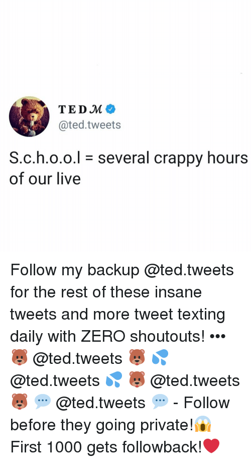 backup: TEDM  @ted.tweets  S.c.h.o.o.l- several crappy hours  of our live Follow my backup @ted.tweets for the rest of these insane tweets and more tweet texting daily with ZERO shoutouts! ••• 🐻 @ted.tweets 🐻 💦 @ted.tweets 💦 🐻 @ted.tweets 🐻 💬 @ted.tweets 💬 - Follow before they going private!😱 First 1000 gets followback!❤