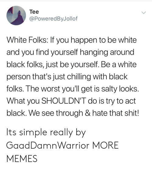Dank, Memes, and Being Salty: Tee  @PoweredByJollof  White Folks: If you happen to be white  and you find yourself hanging around  black folks, just be yourself. Be a white  person that's just chilling with black  folks. The worst you'll get is salty looks  What you SHOULDN'T do is try to act  black. We see through & hate that shit! Its simple really by GaadDamnWarrior MORE MEMES