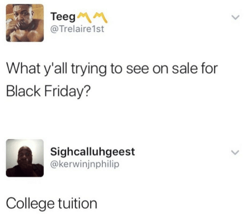 Black Friday, College, and Friday: Teeg  @Trelaire1st  What y'all trying to see on sale for  Black Friday?  Sighcalluhgeest  @kerwinjnphilip  College tuition