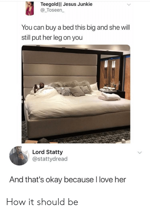 Jesus, Love, and Okay: TeegoldlI Jesus Junkie  @_Toseen  You can buy a bed this big and she will  still put her leg on you  Lord Statty  @stattydread  And that's okay because I love her How it should be