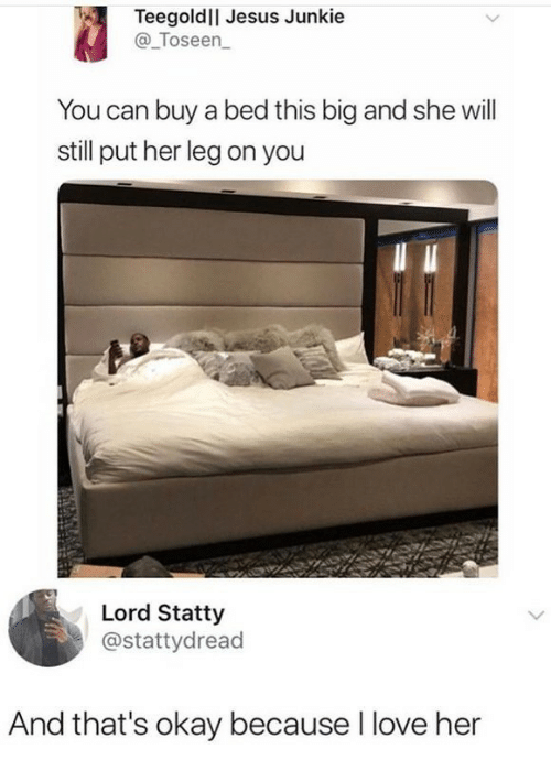 Jesus, Love, and Okay: Teegoldll Jesus Junkie  @_Toseen  You can buy a bed this big and she will  still put her leg on you  Lord Statty  @stattydread  And that's okay because I love her