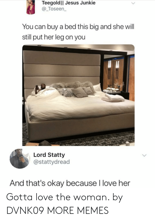 Dank, Jesus, and Love: Teegoldll Jesus Junkie  @_Toseen  You can buy a bed this big and she will  still put her leg on you  Lord Statty  @stattydread  And that's okay because I love her Gotta love the woman. by DVNK09 MORE MEMES