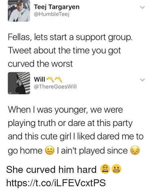 Cute, Party, and The Worst: Teej Targaryen  @HumbleTeej  Fellas, lets start a support group.  Tweet about the time you got  curved the worst  Will  @ThereGoesWill  When I was younger, we were  playing truth or dare at this party  and this cute girl I liked dared me to  go home ain't played since She curved him hard 😩😬 https://t.co/iLFEVcxtPS