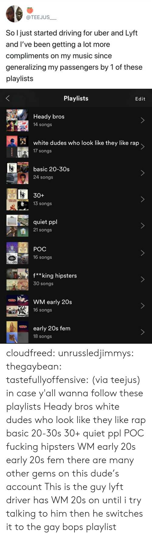 Passengers: @TEEJUS  So l just started driving for uber and Lyft  and I've been getting a lot more  compliments on my music since  generalizing my passengers by 1 of these  playlists   Playlists  Edit  Heady bros  14 songs  white dudes who look like they like rap  17 songs  basic 20-30s  >  24 songs  30+  13 Songs  quiet ppl  21 songs   POC  16 songs  f**king hipsters  30 songs  WM early 20s  16 songs  hoopa  early 20s fem  18 songs cloudfreed:  unrussledjimmys:  thegaybean:  tastefullyoffensive: (via teejus)  in case y'all wanna follow these playlists  Heady bros  white dudes who look like they like rap  basic 20-30s  30+  quiet ppl  POC  fucking hipsters  WM early 20s  early 20s fem there are many other gems on this dude's account  This is the guy  lyft driver has WM 20s on until i try talking to him then he switches it to the gay bops playlist