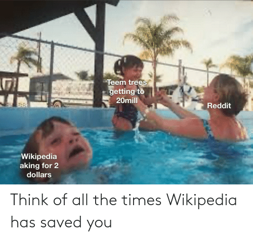 the times: Teem trees  getting to  20mill  Reddit  Wikipedia  aking for 2  dollars Think of all the times Wikipedia has saved you