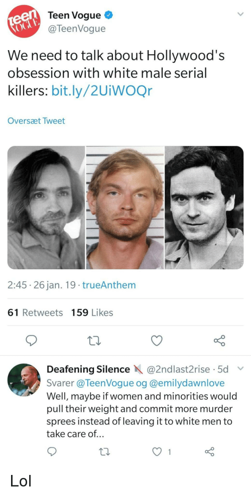 serial killers: teen  oGu  Teen Vogue  @TeenVogue  We need to talk about Hollywood's  obsession with white male serial  killers: bit.ly/2UiwOQr  Oversæt Tweet  2:45 26 jan. 19 trueAnthem  61 Retweets 159 Likes  Deafening Silence @2ndlast2rise 5d  Svarer @TeenVoque og @emilydawnlove  Well, maybe if women and minorities would  pull their weight and commit more murder  sprees instead of leaving it to white men to  take care of... Lol
