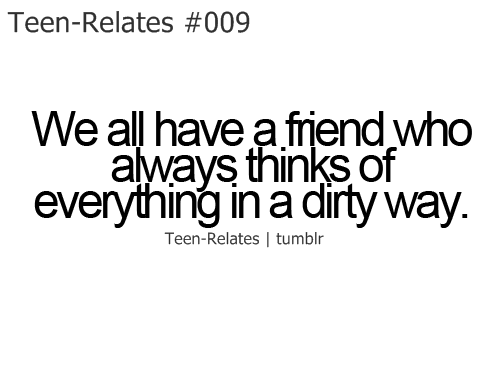teen relatable: Teen-Relates #009  We all have a frend who  aways thinks of  everything inadirty Way.  Teen-Relates I tumblr