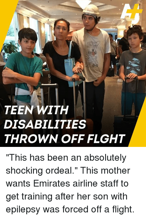 "epilepsy: TEEN WITH  DISABILITIES  THROWN OFF FLGHT ""This has been an absolutely shocking ordeal.""   This mother wants Emirates airline staff to get training after her son with epilepsy was forced off a flight."