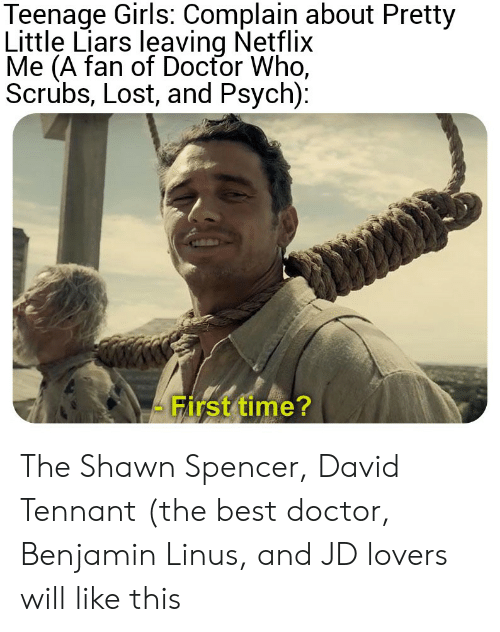 Lovers Will: Teenage Girls: Complain about Pretty  Little Liars leaving Netflix  Me (A fan of Docfor Who,  Scrubs, Lost, and Psych):  First time? The Shawn Spencer, David Tennant (the best doctor, Benjamin Linus, and JD lovers will like this
