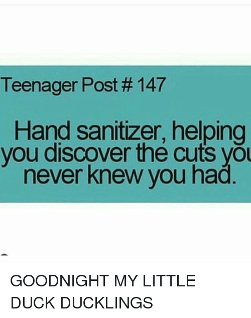 Memes, Discover, and Duck: Teenager Post  #147  Hand sanitizer, helping  you discover the cuts you  never knew you had GOODNIGHT MY LITTLE DUCK DUCKLINGS