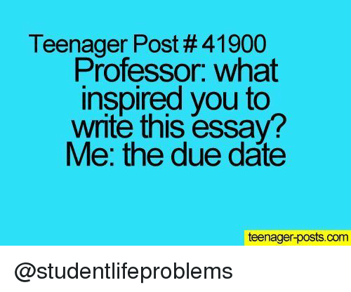 due date: Teenager Post # 41900  Professor. what  inspired you to  write this essay?  Me: the due date  teenager-posts.com @studentlifeproblems