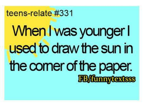 teen relatable: teens-relate #331  When was younger  used to draw the sun in  the corner of the paper  FBlfunnytextsss