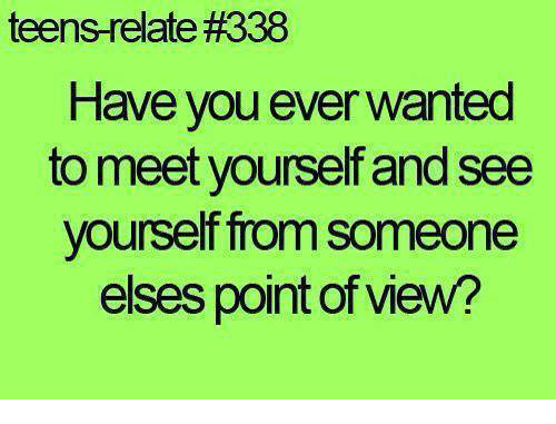 teen relatable: teens relate#338  Have you ever wanted  to meet yourself and see  yourself from someone  elses point of view?