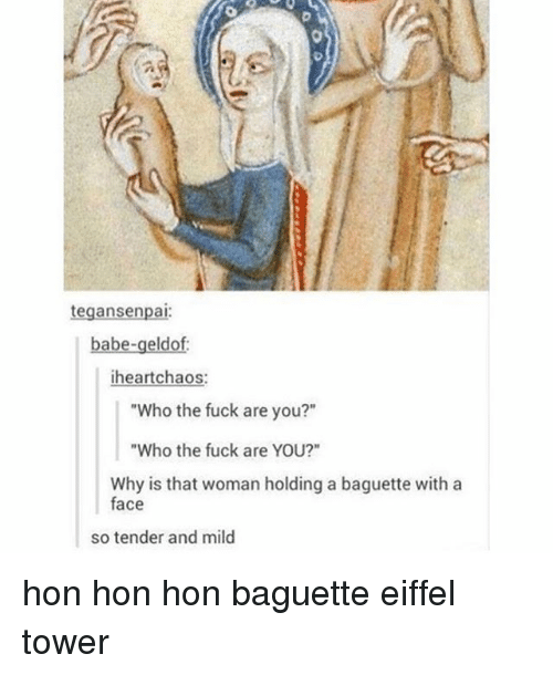 "Eiffel Towering: tegansenpai  babe-geldof:  heart chaos  ""Who the fuck are you?""  ""Who the fuck are YOU?""  Why is that woman holding a baguette with a  face  so tender and mild hon hon hon baguette eiffel tower"