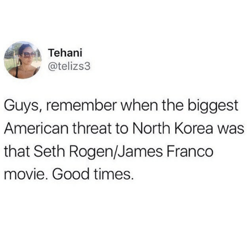 Biggest: Tehani  @telizs3  Guys, remember when the biggest  American threat to North Korea was  that Seth Rogen/James Franco  movie. Good times.